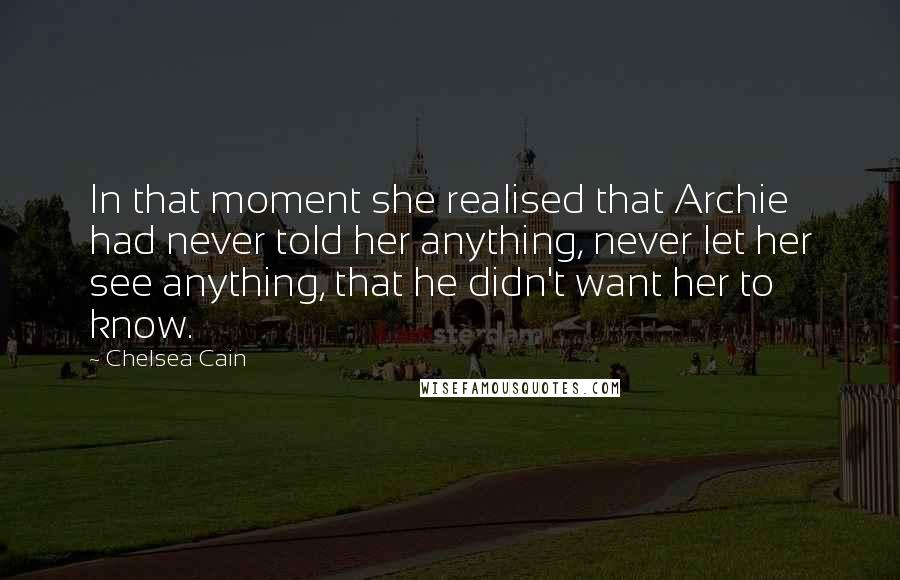Chelsea Cain quotes: In that moment she realised that Archie had never told her anything, never let her see anything, that he didn't want her to know.