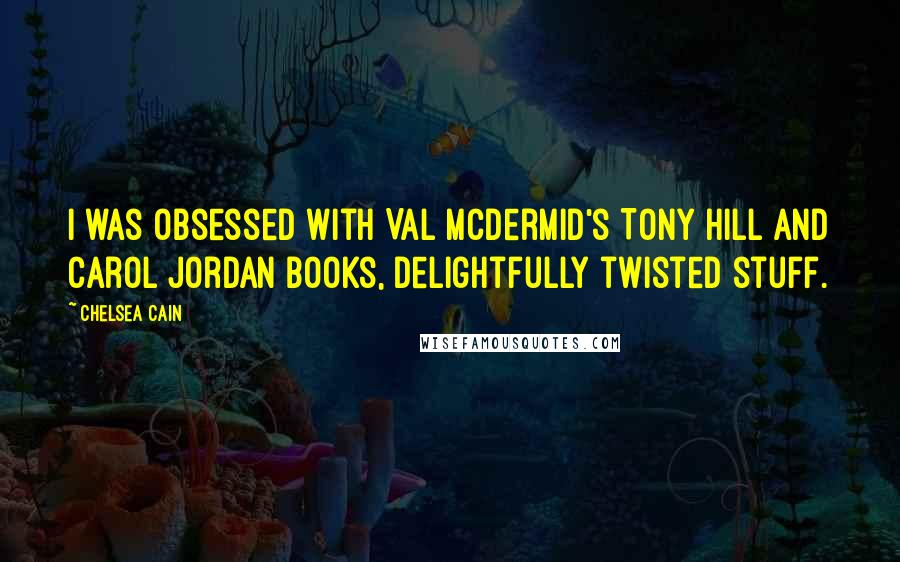 Chelsea Cain quotes: I was obsessed with Val McDermid's Tony Hill and Carol Jordan books, delightfully twisted stuff.