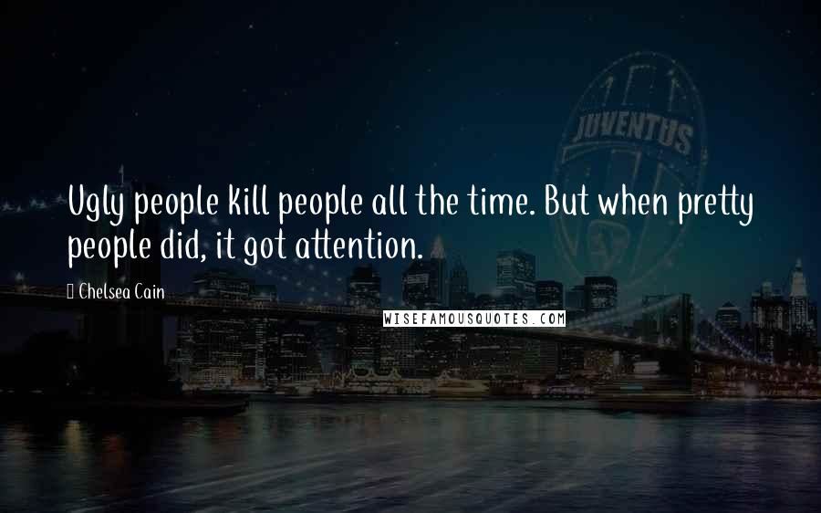 Chelsea Cain quotes: Ugly people kill people all the time. But when pretty people did, it got attention.