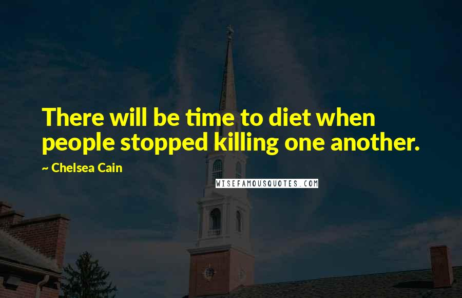 Chelsea Cain quotes: There will be time to diet when people stopped killing one another.
