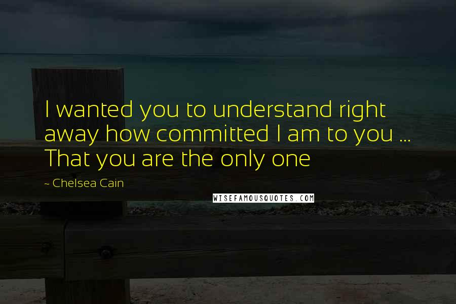 Chelsea Cain quotes: I wanted you to understand right away how committed I am to you ... That you are the only one