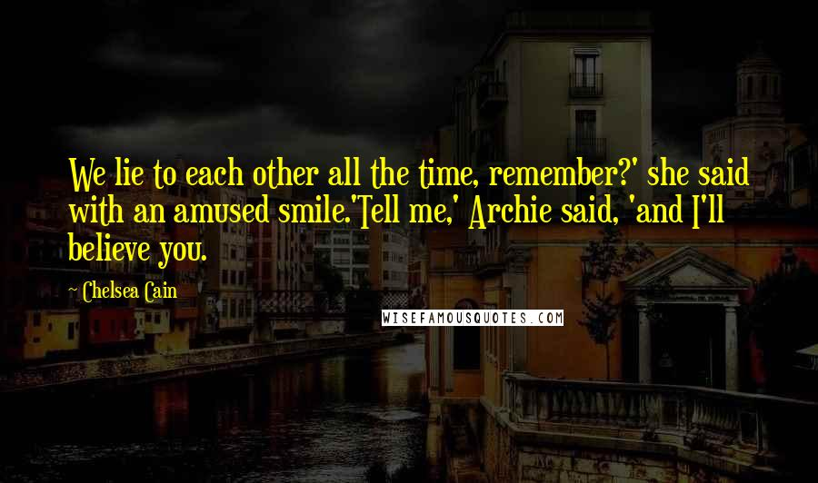 Chelsea Cain quotes: We lie to each other all the time, remember?' she said with an amused smile.'Tell me,' Archie said, 'and I'll believe you.