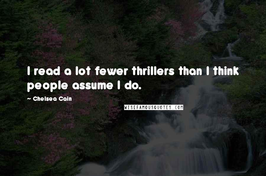 Chelsea Cain quotes: I read a lot fewer thrillers than I think people assume I do.