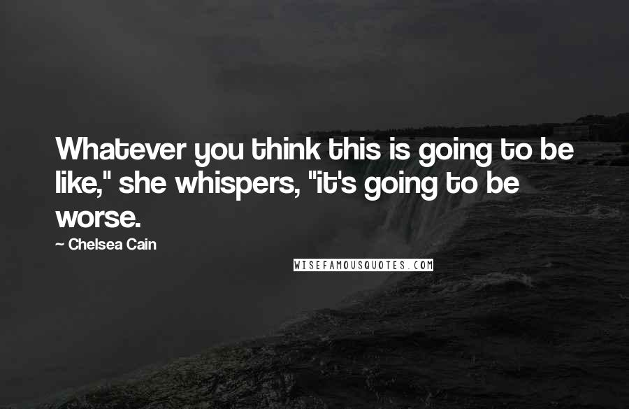 """Chelsea Cain quotes: Whatever you think this is going to be like,"""" she whispers, """"it's going to be worse."""