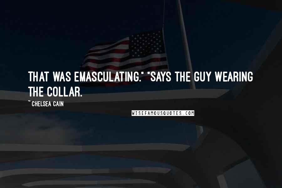 """Chelsea Cain quotes: That was emasculating."""" """"Says the guy wearing the collar."""