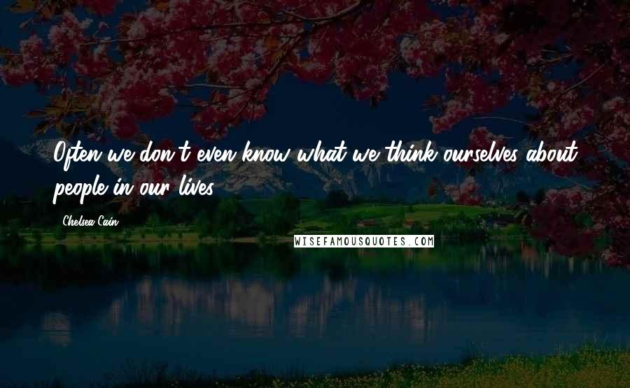Chelsea Cain quotes: Often we don't even know what we think ourselves about people in our lives.