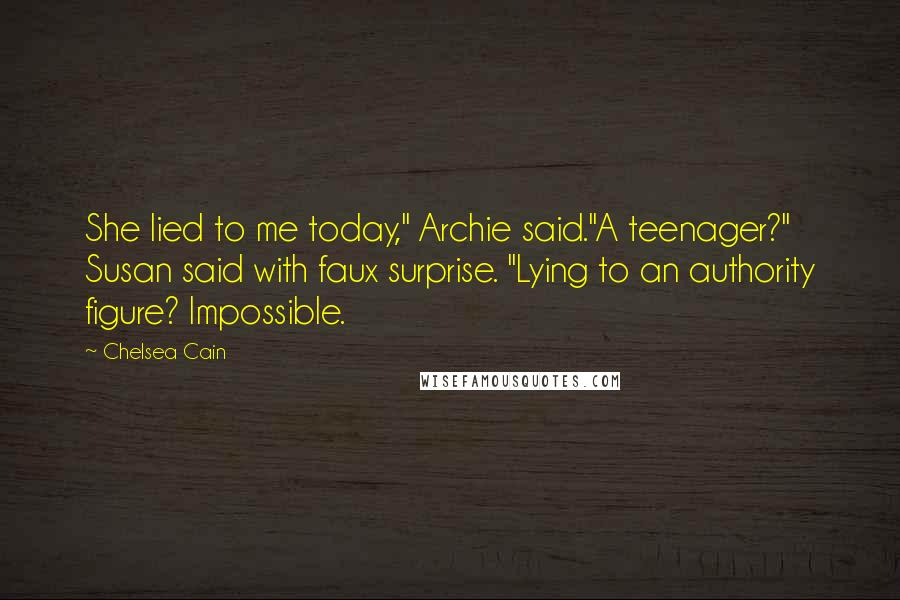 """Chelsea Cain quotes: She lied to me today,"""" Archie said.""""A teenager?"""" Susan said with faux surprise. """"Lying to an authority figure? Impossible."""