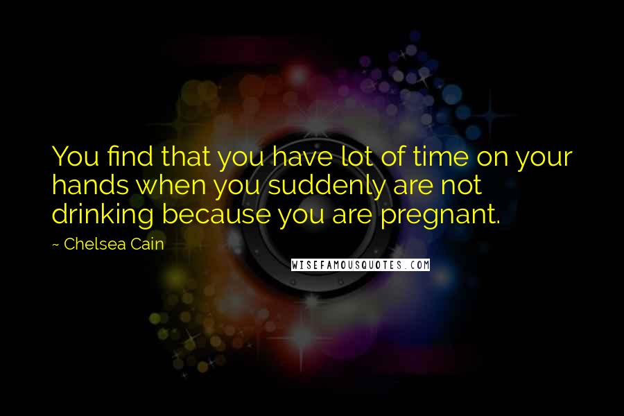 Chelsea Cain quotes: You find that you have lot of time on your hands when you suddenly are not drinking because you are pregnant.