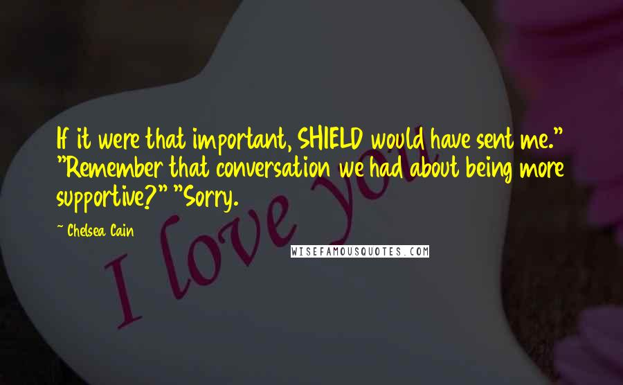 """Chelsea Cain quotes: If it were that important, SHIELD would have sent me."""" """"Remember that conversation we had about being more supportive?"""" """"Sorry."""