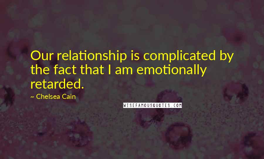 Chelsea Cain quotes: Our relationship is complicated by the fact that I am emotionally retarded.