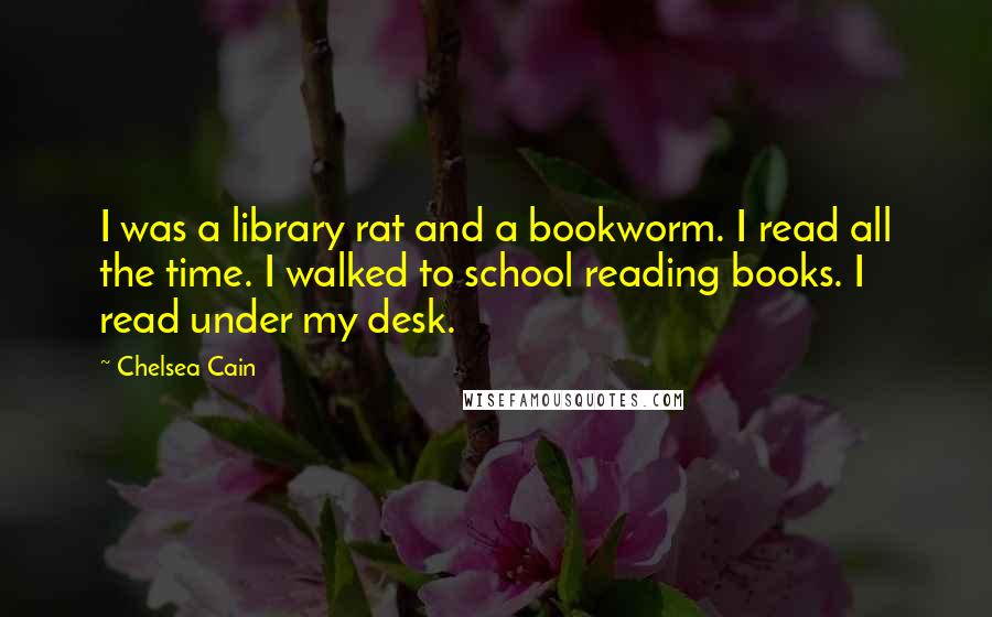 Chelsea Cain quotes: I was a library rat and a bookworm. I read all the time. I walked to school reading books. I read under my desk.
