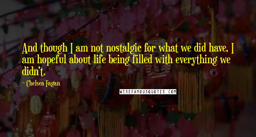Chelsea Fagan quotes: And though I am not nostalgic for what we did have, I am hopeful about life being filled with everything we didn't.