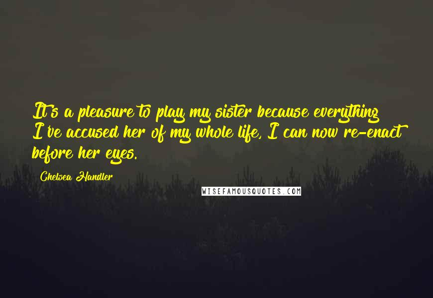 Chelsea Handler quotes: It's a pleasure to play my sister because everything I've accused her of my whole life, I can now re-enact before her eyes.