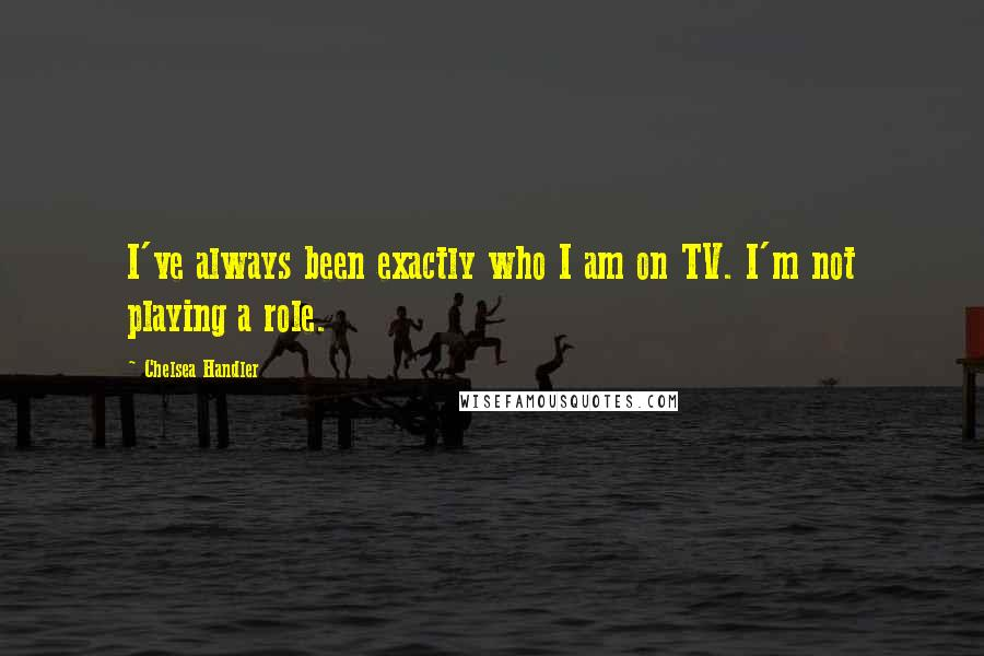Chelsea Handler quotes: I've always been exactly who I am on TV. I'm not playing a role.
