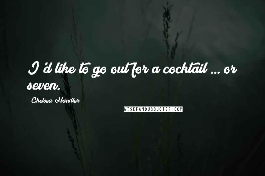 Chelsea Handler quotes: I'd like to go out for a cocktail ... or seven.