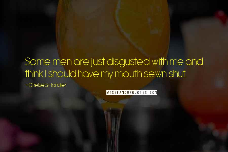 Chelsea Handler quotes: Some men are just disgusted with me and think I should have my mouth sewn shut.