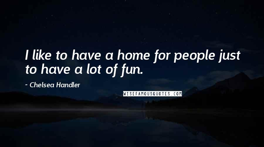 Chelsea Handler quotes: I like to have a home for people just to have a lot of fun.