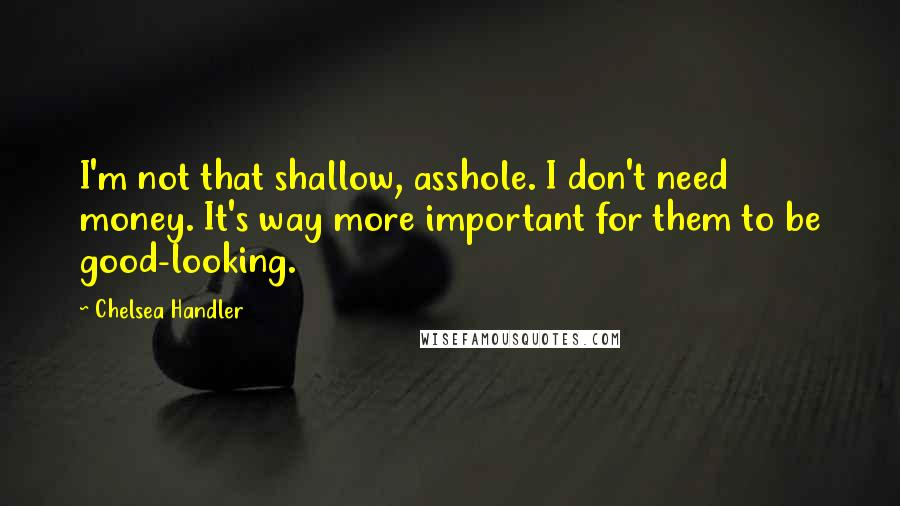 Chelsea Handler quotes: I'm not that shallow, asshole. I don't need money. It's way more important for them to be good-looking.