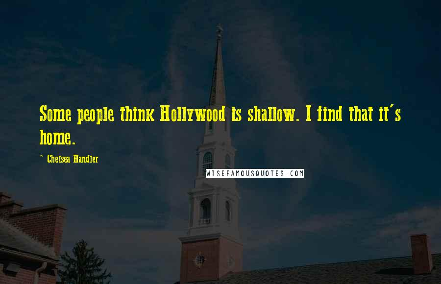 Chelsea Handler quotes: Some people think Hollywood is shallow. I find that it's home.
