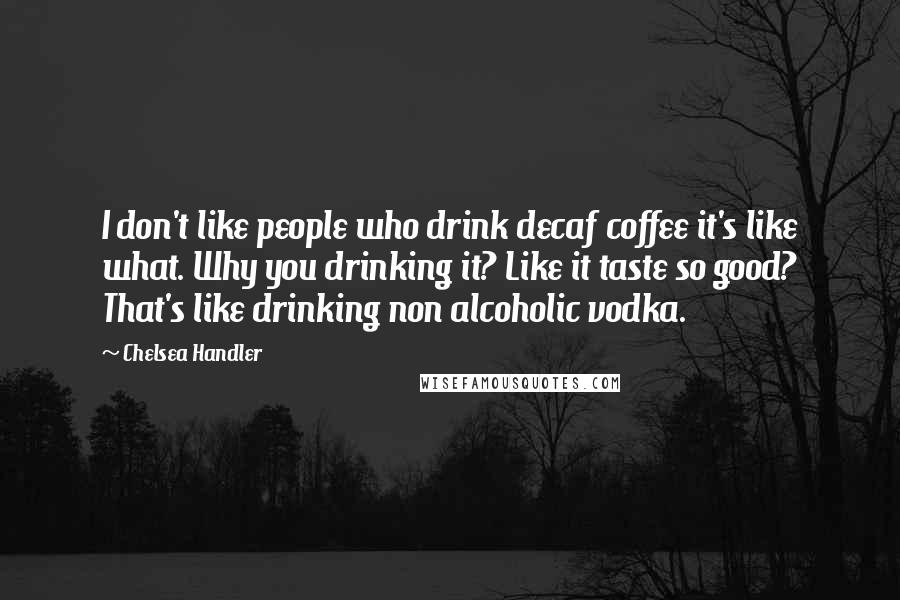 Chelsea Handler quotes: I don't like people who drink decaf coffee it's like what. Why you drinking it? Like it taste so good? That's like drinking non alcoholic vodka.