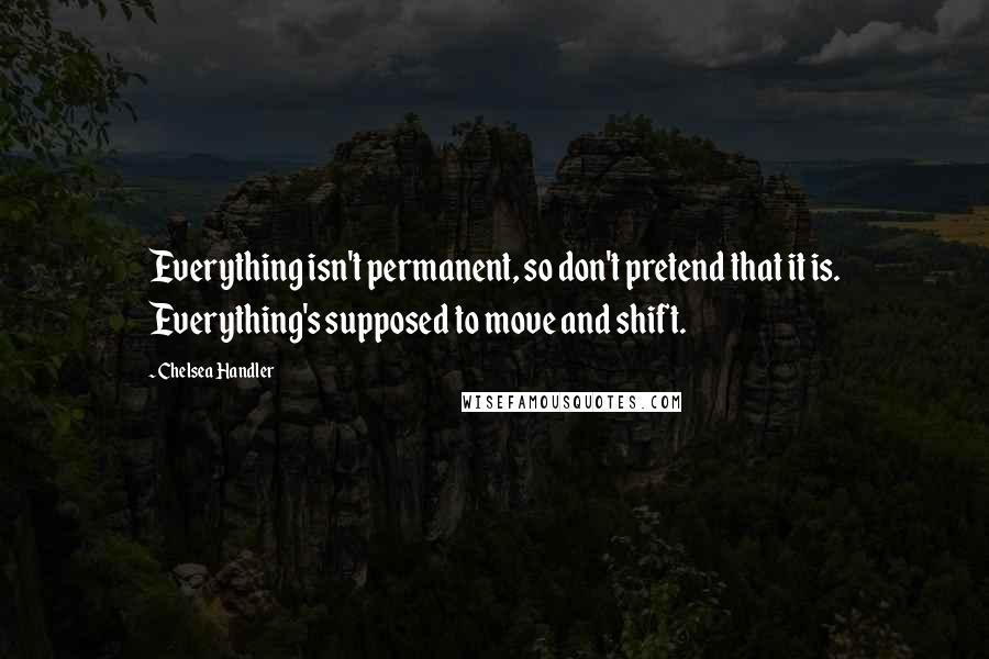 Chelsea Handler quotes: Everything isn't permanent, so don't pretend that it is. Everything's supposed to move and shift.