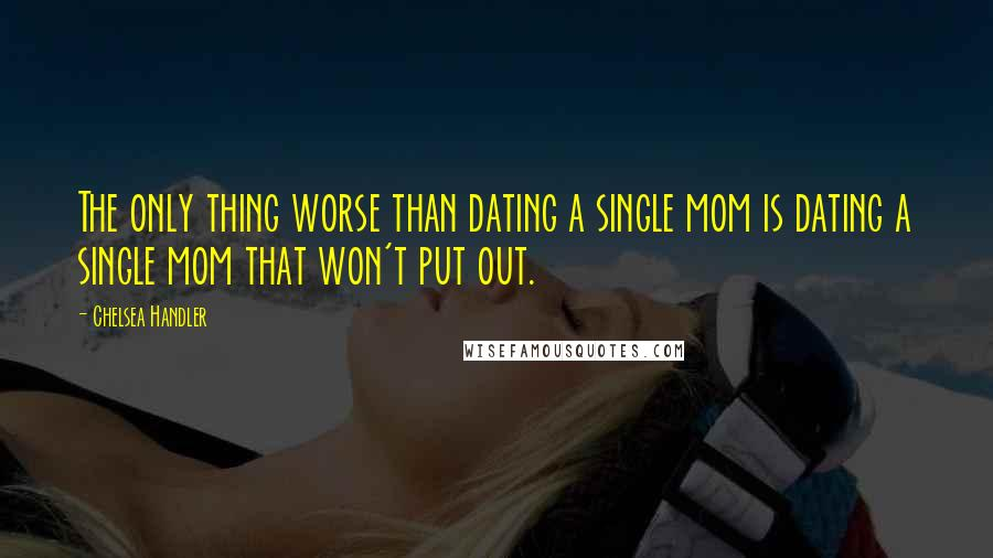 Chelsea Handler quotes: The only thing worse than dating a single mom is dating a single mom that won't put out.