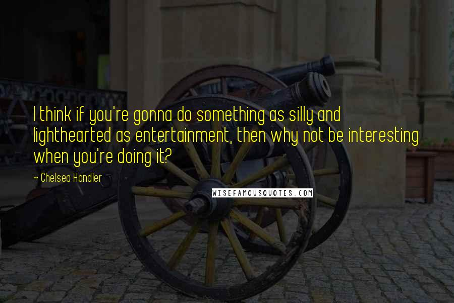 Chelsea Handler quotes: I think if you're gonna do something as silly and lighthearted as entertainment, then why not be interesting when you're doing it?