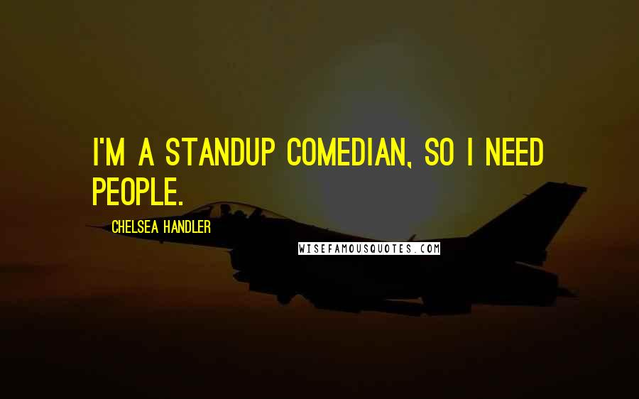 Chelsea Handler quotes: I'm a standup comedian, so I need people.
