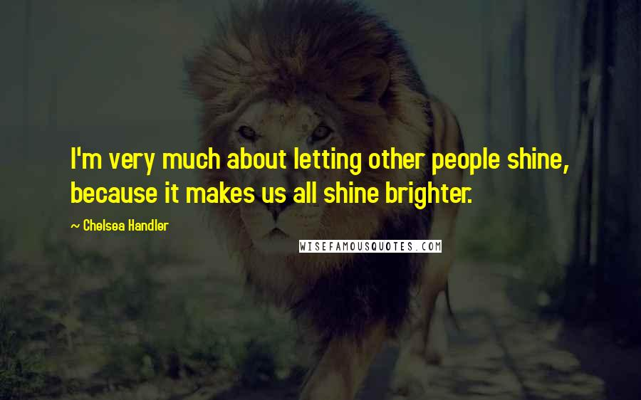 Chelsea Handler quotes: I'm very much about letting other people shine, because it makes us all shine brighter.