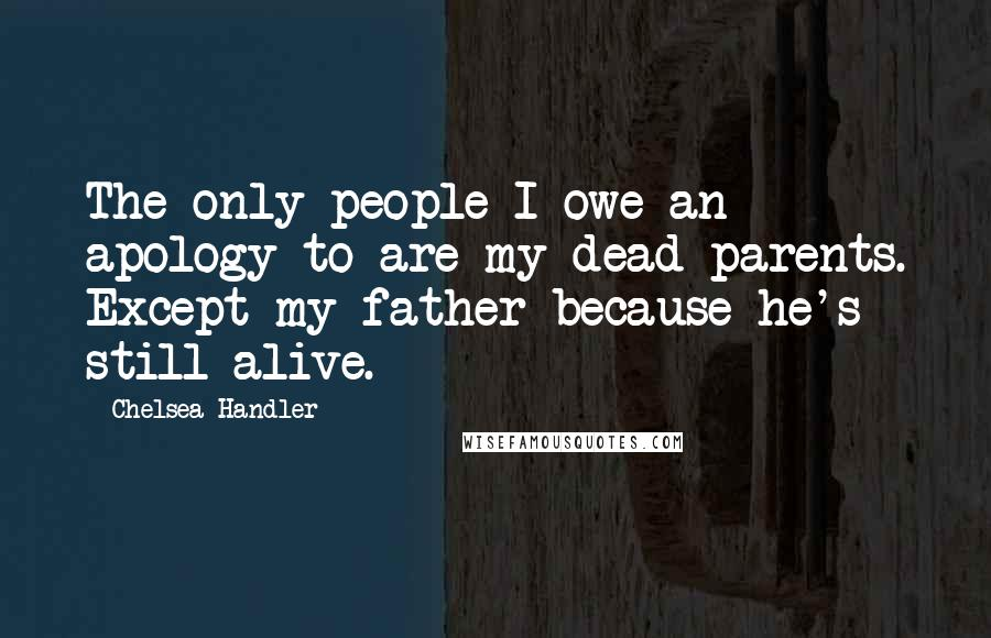 Chelsea Handler quotes: The only people I owe an apology to are my dead parents. Except my father because he's still alive.