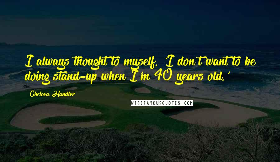 Chelsea Handler quotes: I always thought to myself, 'I don't want to be doing stand-up when I'm 40 years old.'