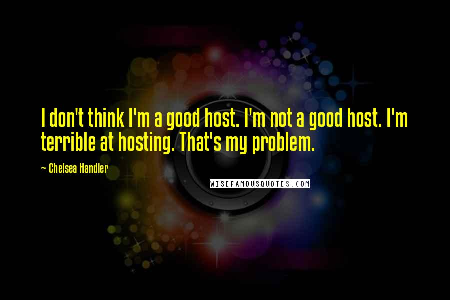 Chelsea Handler quotes: I don't think I'm a good host. I'm not a good host. I'm terrible at hosting. That's my problem.