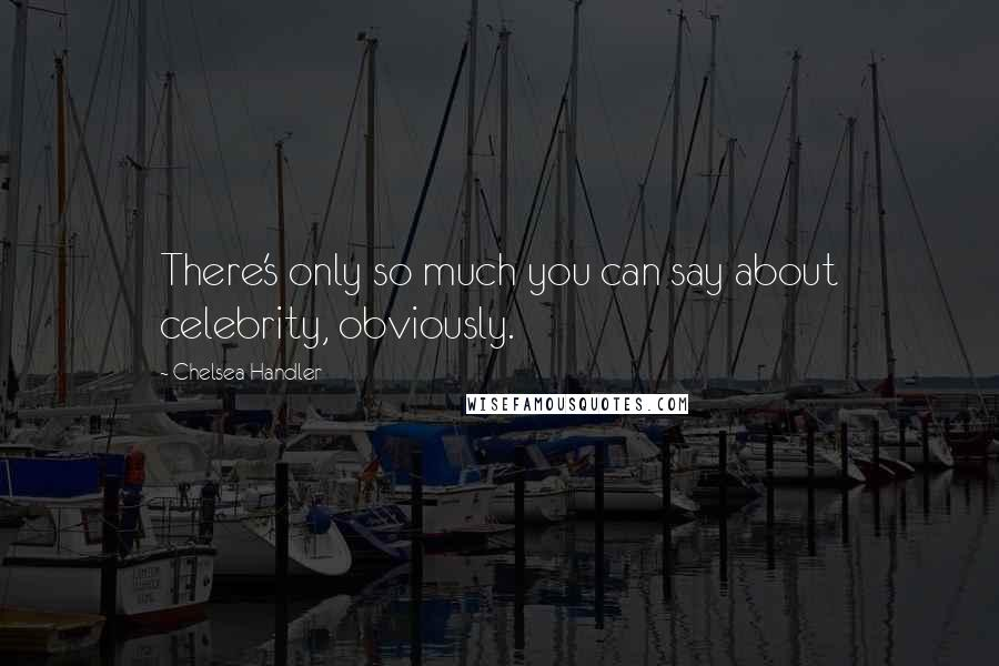 Chelsea Handler quotes: There's only so much you can say about celebrity, obviously.