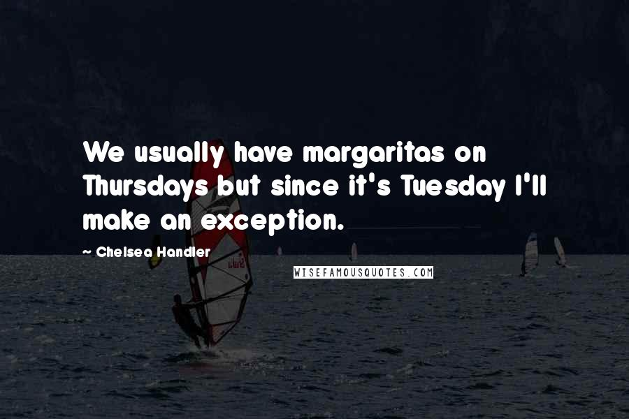 Chelsea Handler quotes: We usually have margaritas on Thursdays but since it's Tuesday I'll make an exception.