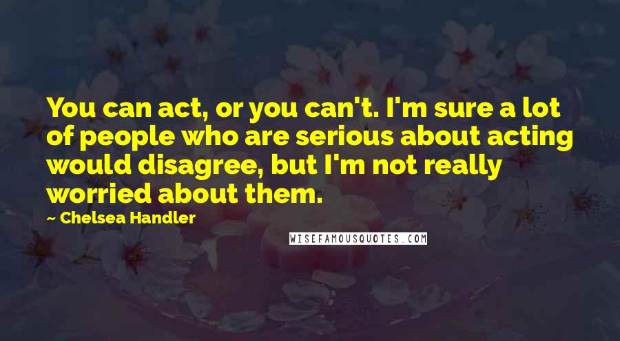Chelsea Handler quotes: You can act, or you can't. I'm sure a lot of people who are serious about acting would disagree, but I'm not really worried about them.