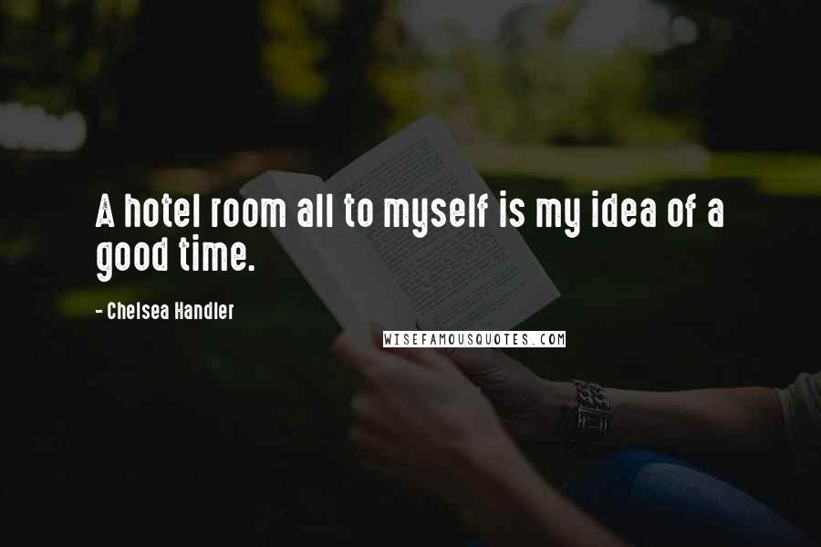 Chelsea Handler quotes: A hotel room all to myself is my idea of a good time.