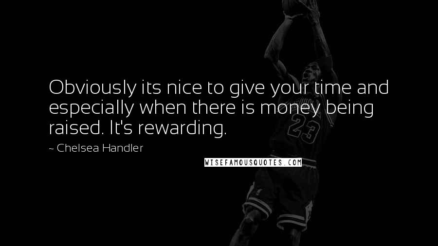 Chelsea Handler quotes: Obviously its nice to give your time and especially when there is money being raised. It's rewarding.