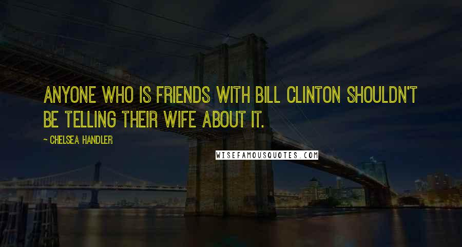Chelsea Handler quotes: Anyone who is friends with Bill Clinton shouldn't be telling their wife about it.