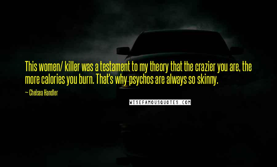 Chelsea Handler quotes: This women/ killer was a testament to my theory that the crazier you are, the more calories you burn. That's why psychos are always so skinny.