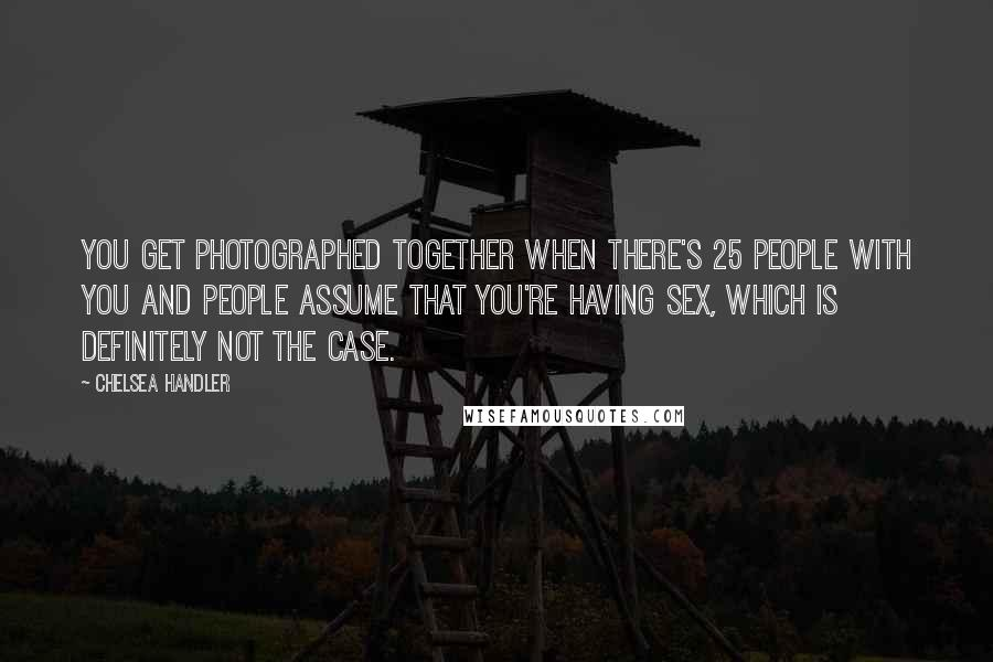 Chelsea Handler quotes: You get photographed together when there's 25 people with you and people assume that you're having sex, which is definitely not the case.