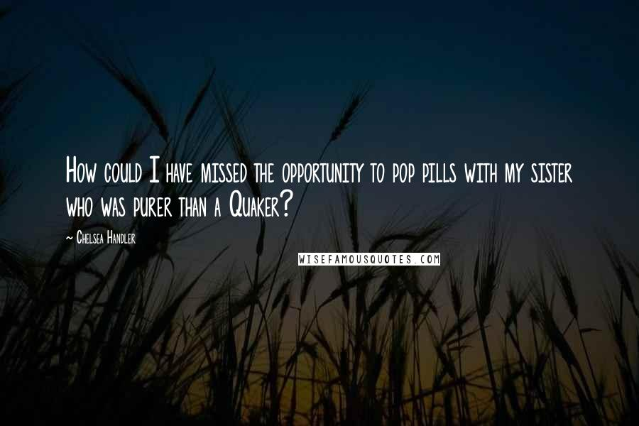 Chelsea Handler quotes: How could I have missed the opportunity to pop pills with my sister who was purer than a Quaker?
