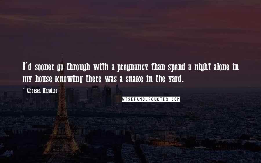 Chelsea Handler quotes: I'd sooner go through with a pregnancy than spend a night alone in my house knowing there was a snake in the yard.