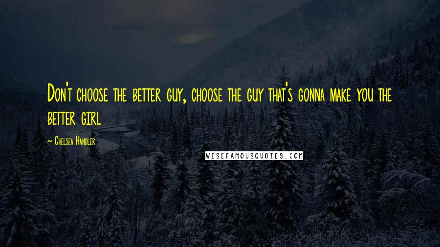 Chelsea Handler quotes: Don't choose the better guy, choose the guy that's gonna make you the better girl