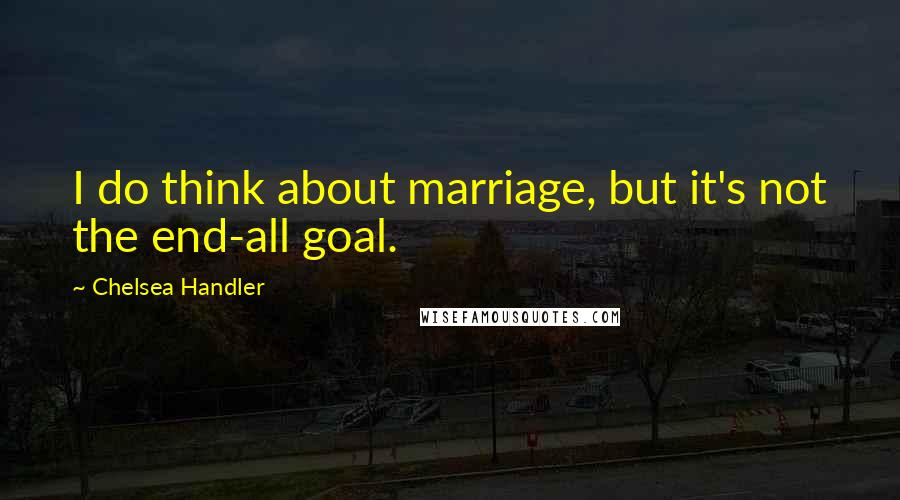 Chelsea Handler quotes: I do think about marriage, but it's not the end-all goal.
