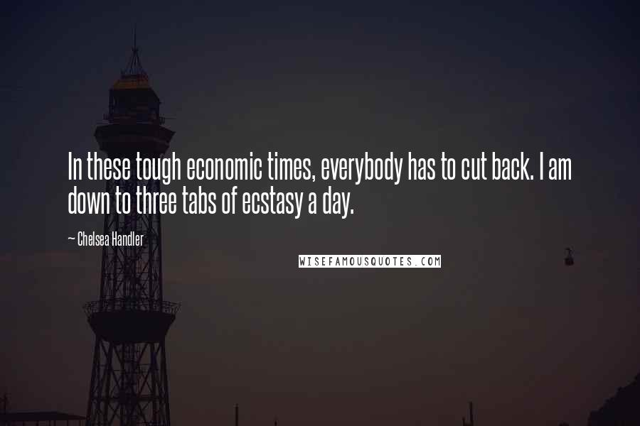 Chelsea Handler quotes: In these tough economic times, everybody has to cut back. I am down to three tabs of ecstasy a day.