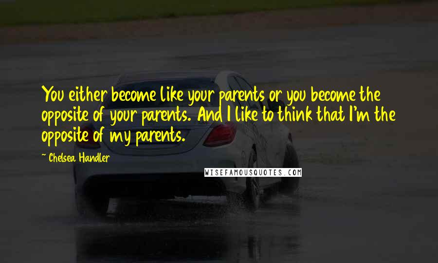 Chelsea Handler quotes: You either become like your parents or you become the opposite of your parents. And I like to think that I'm the opposite of my parents.