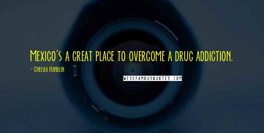 Chelsea Handler quotes: Mexico's a great place to overcome a drug addiction.