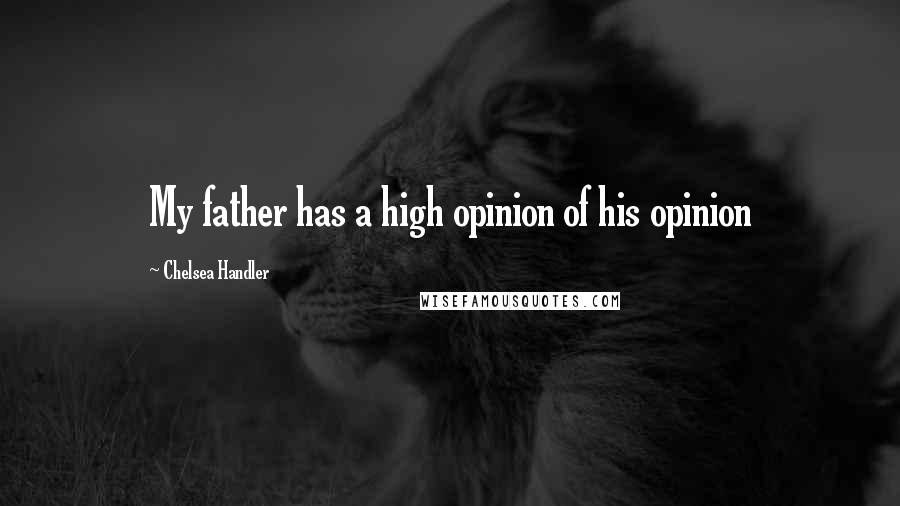 Chelsea Handler quotes: My father has a high opinion of his opinion