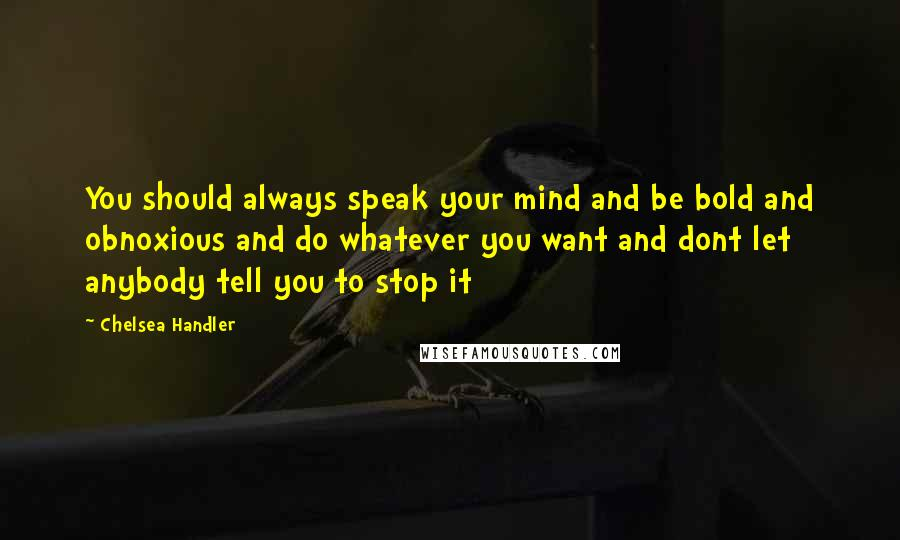Chelsea Handler quotes: You should always speak your mind and be bold and obnoxious and do whatever you want and dont let anybody tell you to stop it