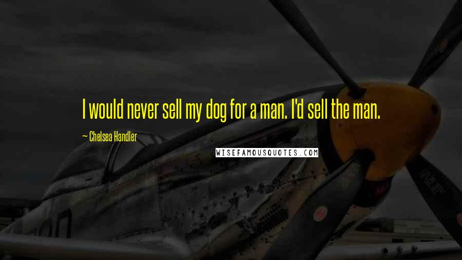 Chelsea Handler quotes: I would never sell my dog for a man. I'd sell the man.